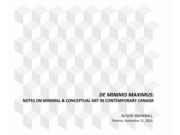 De Minimis Maximus - Alison Snowball - Notes on Minimal & Conceptual Art in Contemporary Canada